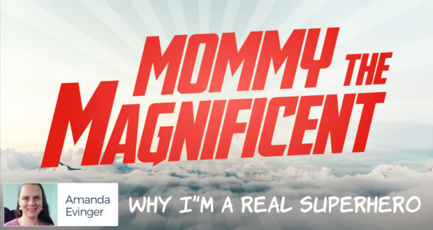 Mommy the Magnificent: Why I'm A Real Superhero - by Amanda Evinger