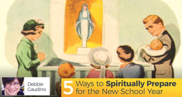5 Ways to Spiritually Prepare for the New School Year - by Debbie Gaudino