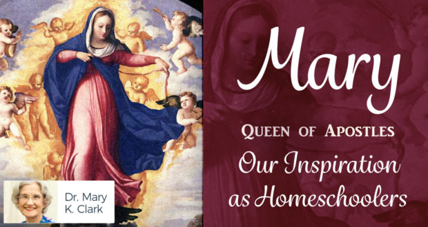 Mary, Queen of Apostles: Our Inspiration as Homeschoolers - by Dr. Mary Kay Clark