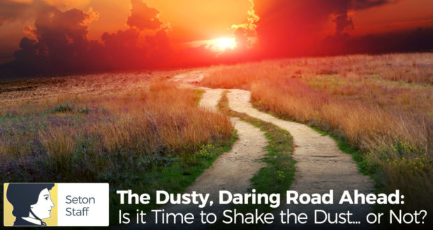 The Dusty, Daring Road Ahead: Is it Time to Shake the Dust... or Not? - by Seton Staff