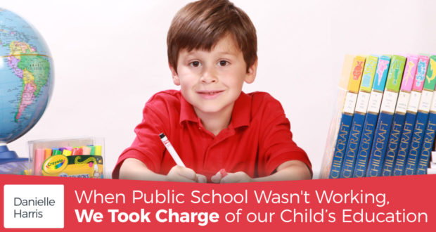 When Public School Wasn't Working, We Took Charge of our Child's Education - by Danielle Harris