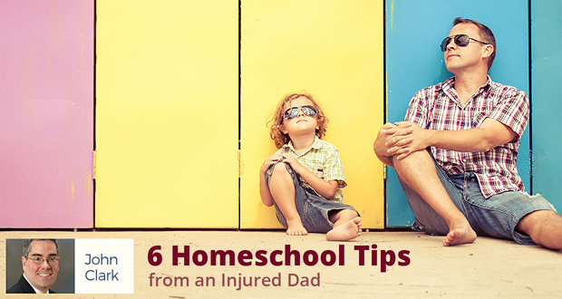 6 Homeschool Tips from an Injured Dad - by John Clark