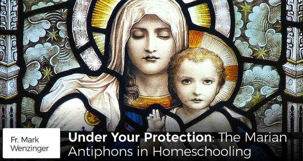 Under Your Protection: The Marion Antiphons in Homeschooling - Fr Mark Wenzinger