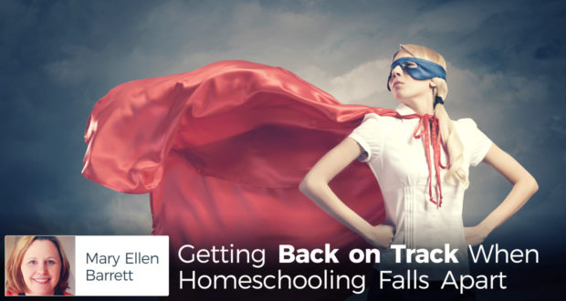 Getting Back on Track When Homeschooling Falls Apart - by Mary Ellen Barrett