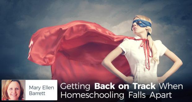 Getting Back on Track When Homeschooling Falls Apart - by Mary Ellen Barrett