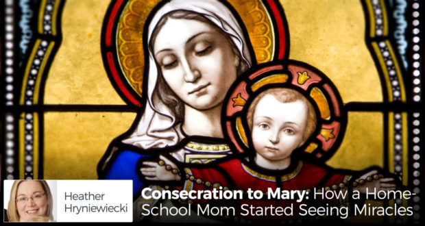 Consecration to Mary: How a Homeschool Mom Started Seeing Miracles - by Heather Hryniewiecki