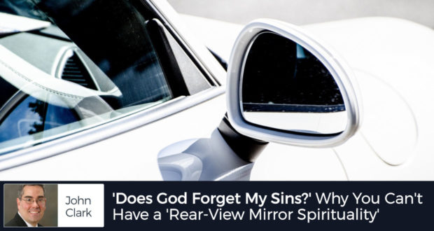 'Does God Forget My Sins?' Here's why You Can't Have a 'Rear-View Mirror Spirituality' - by John Clark