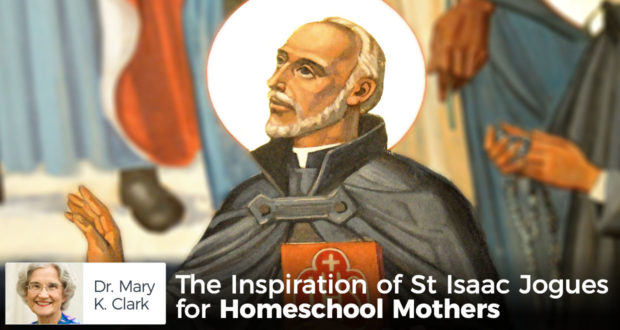 The Inspiration of St Isaac Jogues for Homeschool Mothers - by Dr Mary Kay Clark