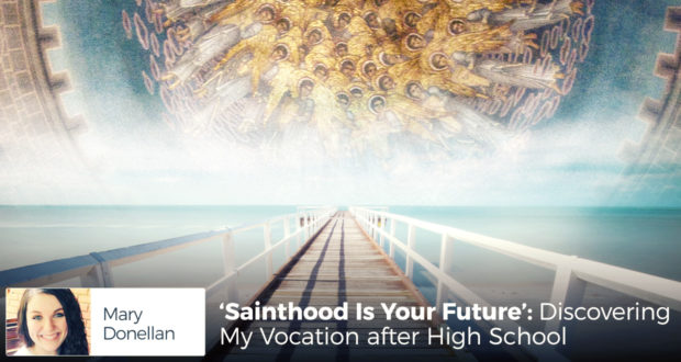 'Sainthood Is Your Future': Discovering My Vocation after High School - by Mary Donellan