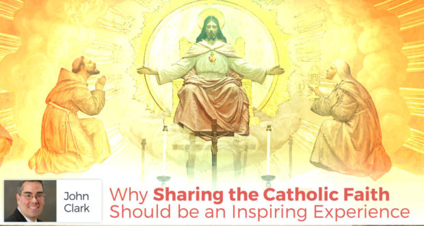Why Sharing the Catholic Faith Should be an Inspiring Experience - by John Clark