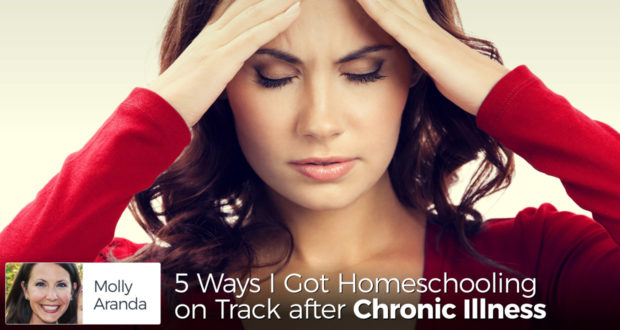 5 Ways I Got Homeschooling on Track after Chronic Illness - by Molly Aranda