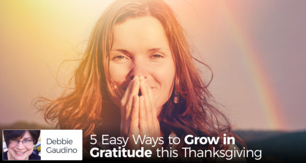 5 Easy Ways to Grow in Gratitude this Thanksgiving - by Debbie Gaudino