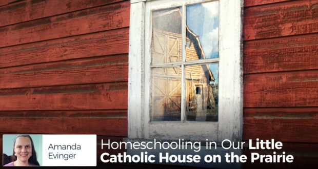 Homeschooling in Our Little Catholic House on the Prairie - by Amanda Evinger
