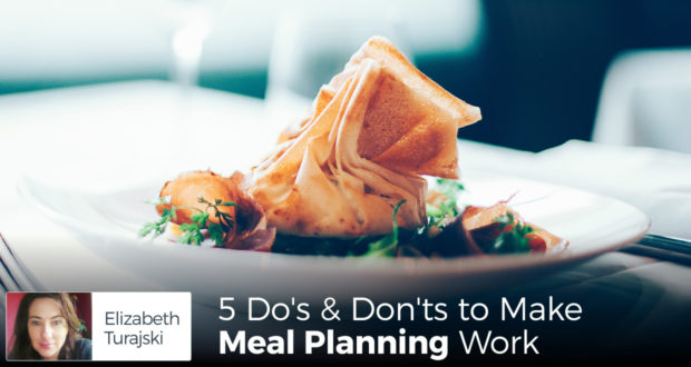5 Do's & Don'ts to Make Meal Planning Work! - by Elizabeth Turajski