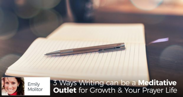 3 Ways Writing can be a Meditative Outlet for Growth & Your Prayer Life - by Emily Molitor