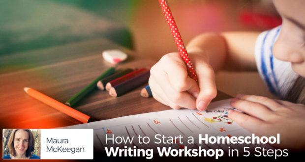 How to Start a Homeschool Writing Workshop in 5 Steps - by Maura McKeegan