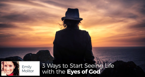 3 Ways to Start Seeing Life with the Eyes of God