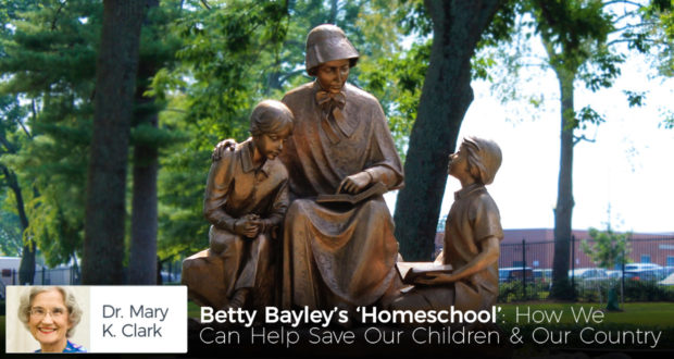Betty Bayley's 'Homeschool': How We Can Help Save Our Children & Our Country - by Dr Mary Kay Clark