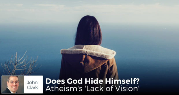 Does God Hide Himself? Atheism's 'Lack of Vision' - by John Clark