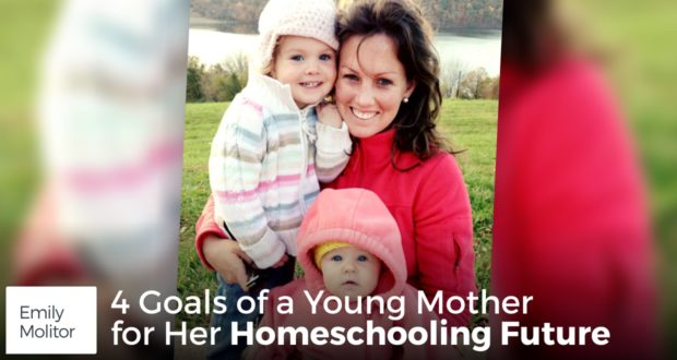 4 Goals of a Young Mother for Her Homeschooling Future - by Emily Molitor