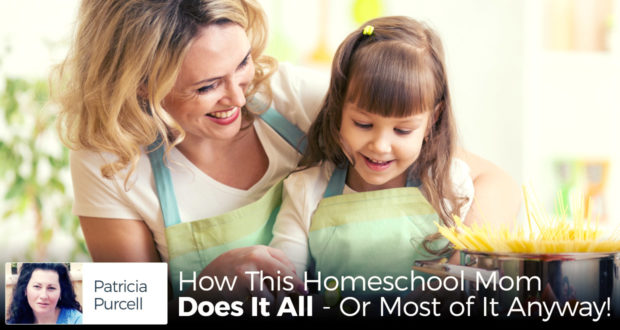 How This Homeschool Mom Does It All - Or Most of It Anyway - by Patricia Purcell