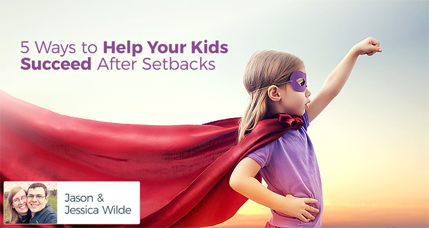 5 Ways to Help Your Kids Succeed After Setbacks - by Jason & Jessica Wilde