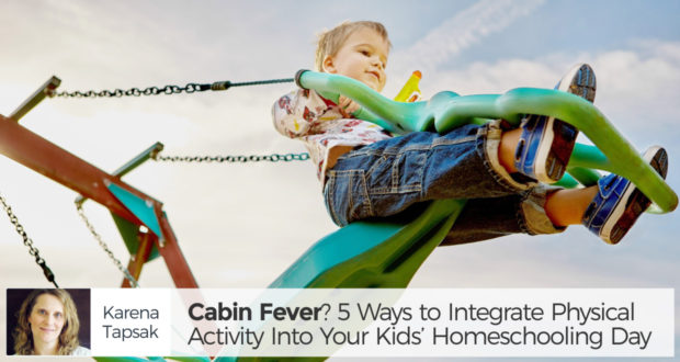 Cabin Fever? 5 Ways to Integrate Physical Activity Into Your Kids' Homeschooling Day - by Karena Tapsak