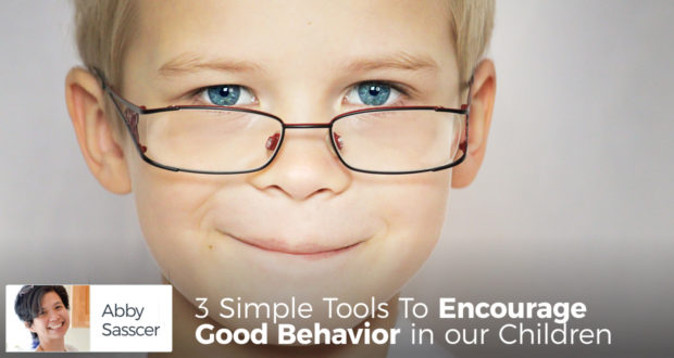 3 Simple Tools To Encourage Good Behavior in our Children - by Abby Sasscer