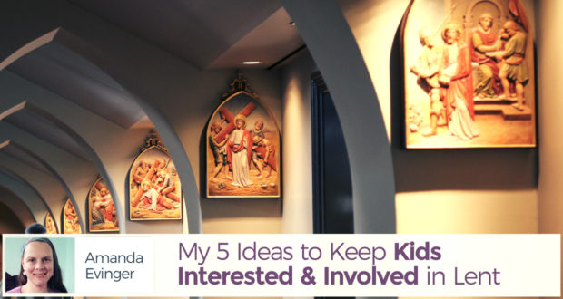 My 5 Ideas to Keep Kids Interested and Involved in Lent - by Amanda Evinger