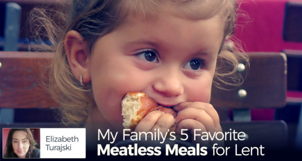 My Family's 5 Favorite Meatless Meals for Lent - by Elizabeth Turajski