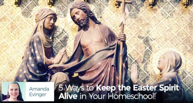5 Ways to Keep the Easter Spirit Alive in Your Homeschool! - by Amanda Evinger