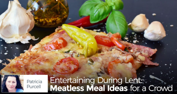 Entertaining During Lent: Meatless Meal Ideas for a Crowd - by Patricia Purcell