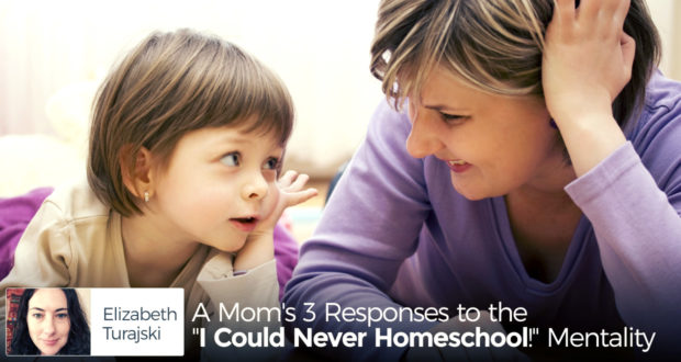 """A Mom's 3 Responses to the """"I Could Never Homeschool!"""" Mentality - by Elizabeth Turajski"""