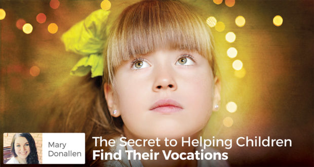 The Secret to Helping Children Find Their Vocations - Mary Donallen