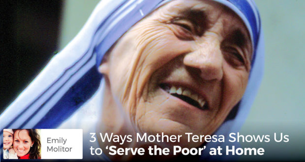 3 Ways Mother Teresa Shows Us to 'Serve the Poor' at Home - Emily Molitor