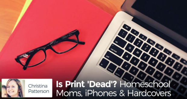 Is Print 'Dead'? Homeschool Moms, iPhones & Hardcovers - by Christina Patterson