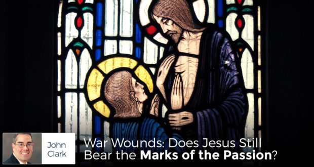 War Wounds: Does Jesus Still Bear the Marks of the Passion? - by John Clark