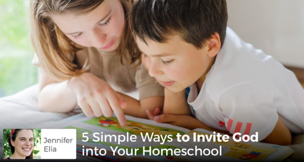 5 Simple Ways to Invite God into Your Homeschool - Jennifer Elia