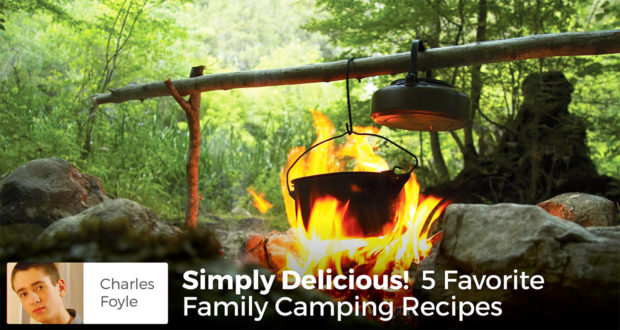 Simply Delicious! 5 Favorite Family Camping Recipes - Charles Foyle