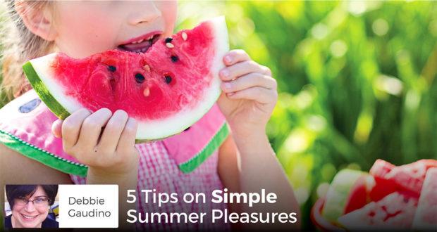 5 Tips on Simple Summer Pleasures - Debbie Gaudino