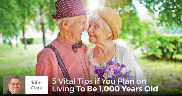 5 Vital Tips if You Plan on Living To Be 1,000 Years Old - John Clark