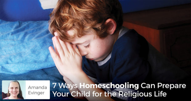 7 Ways Homeschooling Can Prepare Your Child for the Religious Life - Amanda Evinger