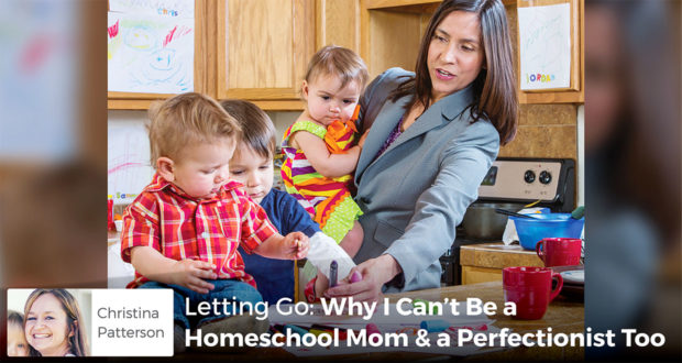 Letting Go: Why I Can't Be a Homeschool Mom & a Perfectionist Too - Christina Patterson