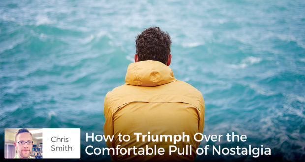 How to Triumph Over the Comfortable Pull of Nostalgia - Chris Smith