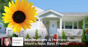 Minimalism: A Homeschooling Mom's New Best Friend? - Elizabeth Turajski