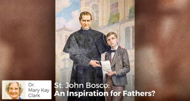 St. John Bosco: An Inspiration for Fathers? - Dr. Mary Kay Clark