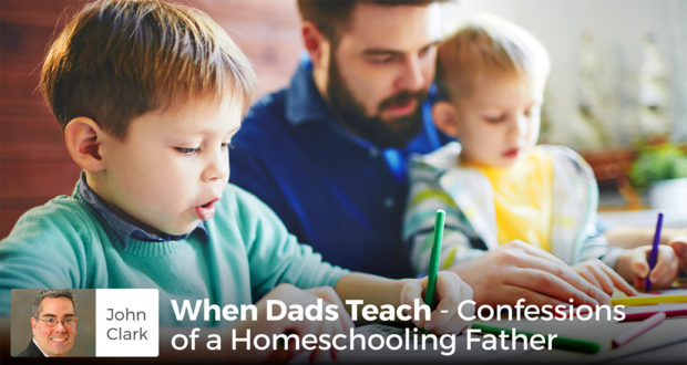 When Dads Teach - Confessions of a Homeschooling Father - John Clark