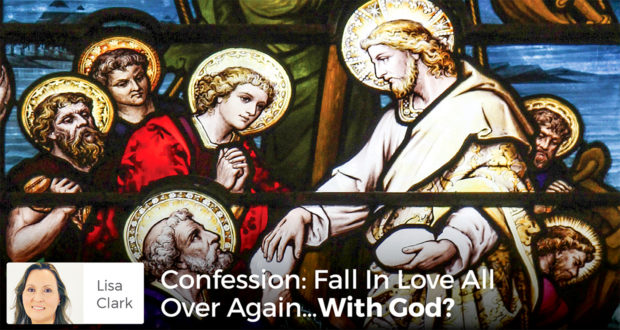 Confession: Fall In Love All Over Again…With God? - Lisa Clark