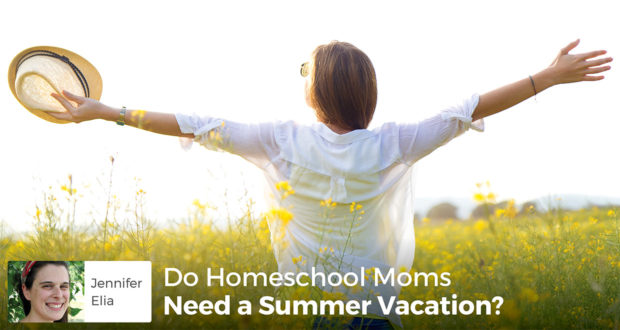 Do Homeschool Moms Need a Summer Vacation? - Jennifer Elia