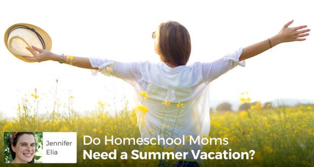 Do Homeschool Moms Need a Summer Vacation? - Jennifer Elia